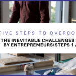 Five Steps to Overcoming The Inevitable Challenges Faced by Entrepreneurs (Steps 1 and 2)