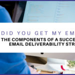 Did You Get My Email?   The Components of a Successful Email Deliverability Strategy