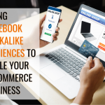 Using Facebook Lookalike Audiences to Scale Your E-Commerce Business